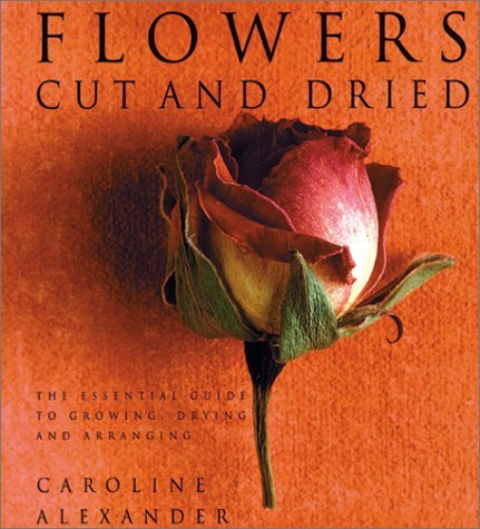 Flowers Cut and Dried: The Essential Guide to Growing, Drying and Arranging  by  Caroline  Alexander