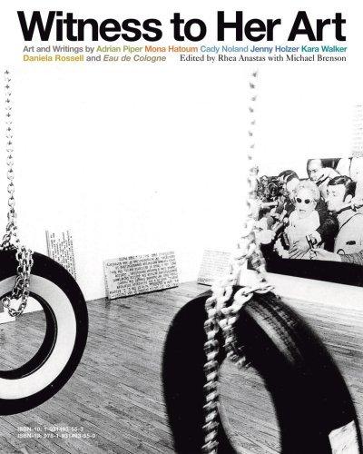 Witness to Her Art: Art and Writings Adrian Piper, Mona Hatoum, Cady Noland, Jenny Holzer, Kara Walker, Daniela Rossell and Eau de Cologne by Rhea Anastas