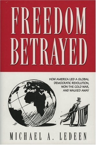 Freedom Betrayed: How America Led a Global Democratic Revolution, Won the Cold War and Walked Away  by  Michael A. Ledeen