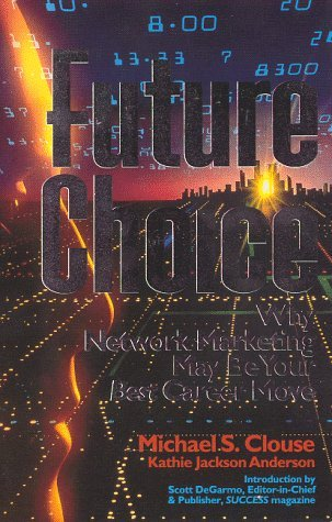 Future Choice:  Why Network Marketing May Be Your Best Career Move Michael S. Clouse