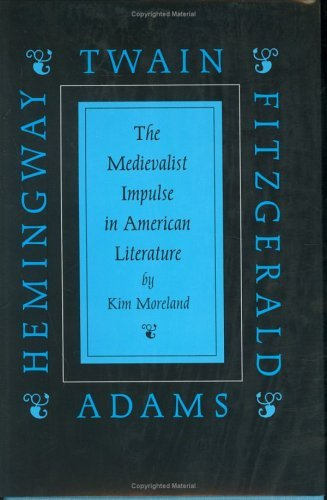 The Medievalist Impulse in American Literature: Twain, Adams, Fitzgerald and Hemingway  by  Kim Ileen Moreland