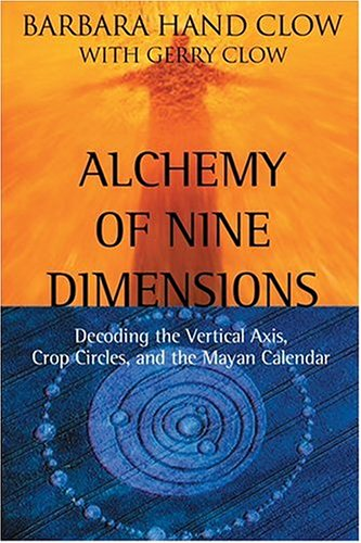 Alchemy of Nine Dimensions: Decoding the Vertical Axis, Crop Circles, and the Mayan Calendar Barbara Hand Clow