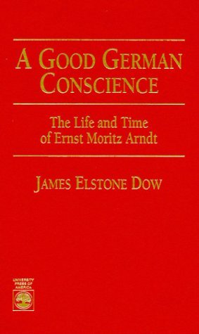 A Good German Conscience: The Life And Time Of Ernst Moritz Arndt  by  James Dow