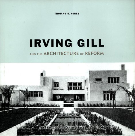 Irving Gill and the Architecture of Reform: A Study in Modernist Architectural Culture Thomas S. Hines