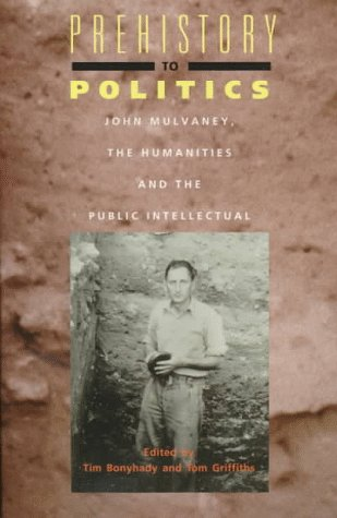 Prehistory to Politics: John Mulvaney, the Humanities and the Public Intellectual  by  Tim Bonyhady