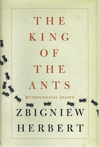The King Of The Ants: Mythological Essays  by  Zbigniew Herbert