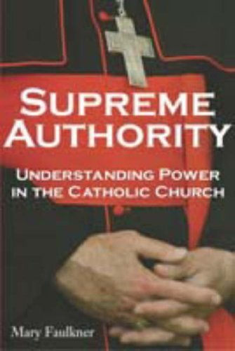 Supreme Authority: Understanding Power in the Catholic Church  by  Mary Faulkner