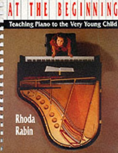 At the Beginning: Teaching Piano to the Very Young Child Rhoda Rabin