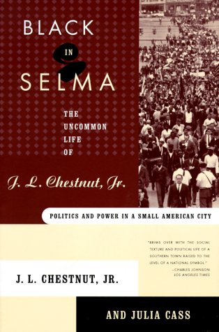 Black In Selma: The Uncommon Life of J.L. Chestnut, Jr., Politics and Power in a Small American Town  by  J.L. Chestnut Jr.