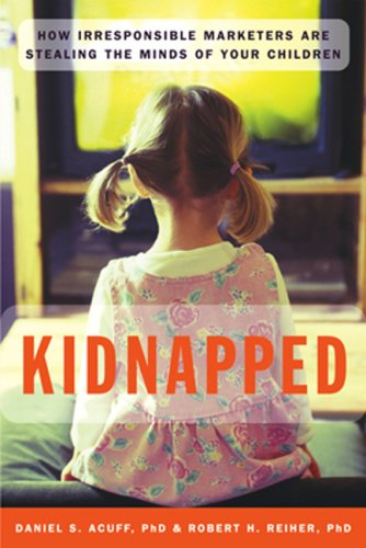 Kidnapped: How Irresponsible Marketers Are Stealing the Minds of Your Children  by  Daniel Acuff