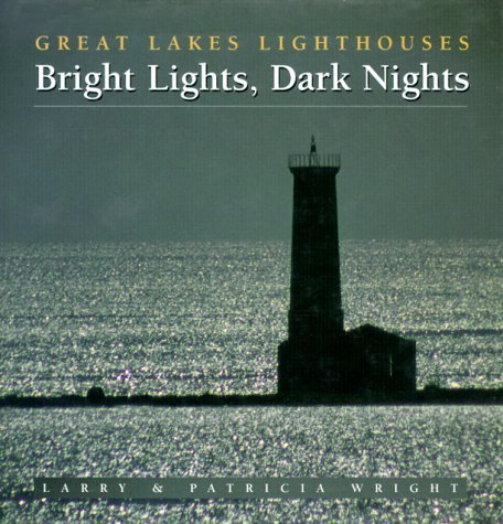 Bright Lights, Dark Nights: Great Lakes Lighthouses Larry Wright