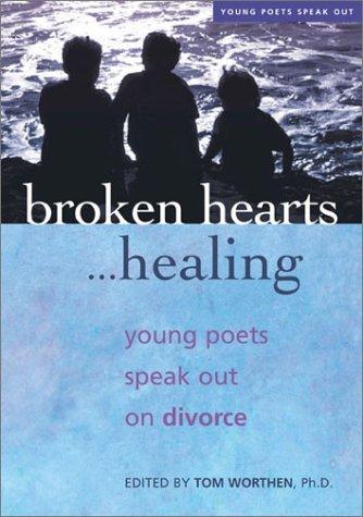 Broken Hearts...Healing: Young Poets Speak Out on Divorce Tom Worthen