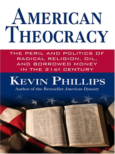American Theocracy: The Peril and Politics of Radical Religion, Oil and Borrowed Money in the 21st Century Kevin Phillips