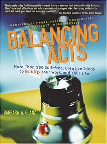 Balancing Acts: More Than 250 Guiltfree, Creative Ideas to Blend Your Work and Your Life  by  Barbara Glanz