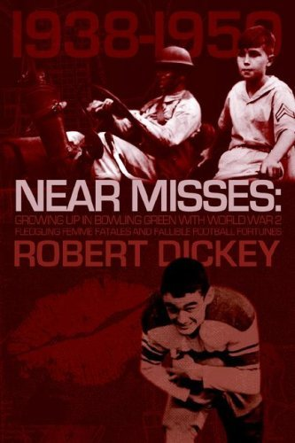 Near Misses: Growing Up in Bowling Green with World War II, Fledgling Femme Fatales and Fallible Football Fortunes Robert Dickey