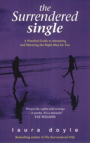 The Surrendered Single: A Practical Guide To Attracting And Marrying The Right Man  by  Laura Doyle
