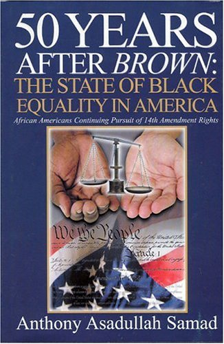 50 Years After Brown: The State of Black Equality in America: African Americans Continuing Pursuit of 14th Amendment Rights  by  Anthony Samad