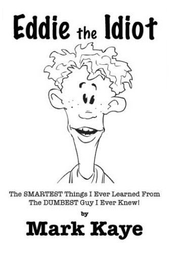 Eddie the Idiot: The Smartest Things I Ever Learned from the Dumbest Guy I Ever Knew!  by  Mark Kaye