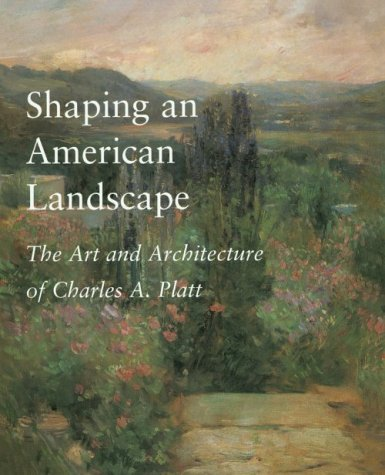 Shaping an American Landscape: The Art and Architecture of Charles A. Platt Keith N. Morgan