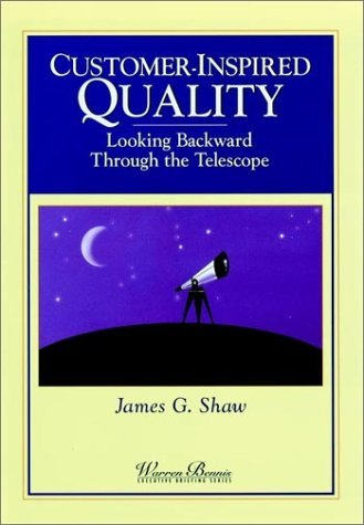 Customer-Inspired Quality: Looking Backward Through the Telescope  by  James G. Shaw