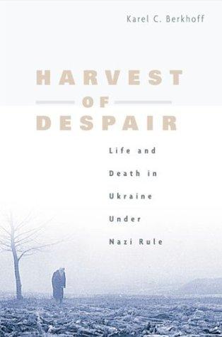 Harvest of Despair: Life and Death in Ukraine Under Nazi Rule Karel C. Berkhoff