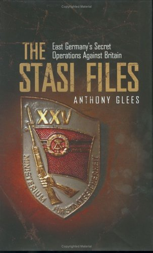 The Stasi Files: East Germanys Secret Operations Against Britain  by  Anthony Glees