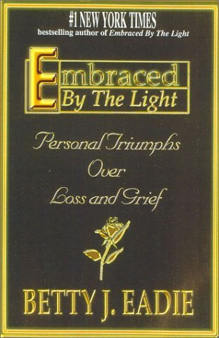 Embraced  by  the Light: Personal Triumphs Over Loss and Grief by Betty J. Eadie