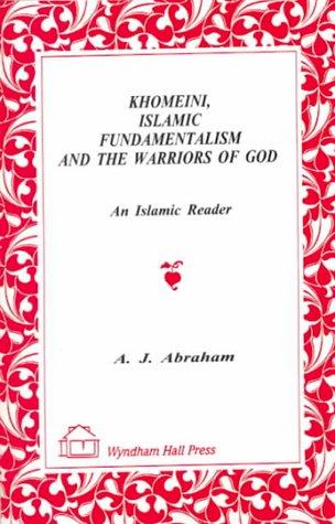 Khomeini, Islamic Fundamentalism & the Warriors of God: An Islamic Reader  by  A.J. Abraham
