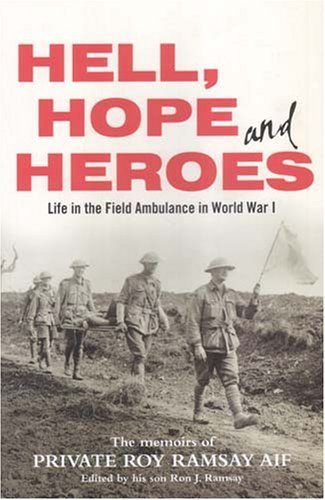 Hell, Hope And Heroes: Life In The Field Ambulance In World War I:  The Memoirs Of Private Roy Ramsay, Aif  by  Roy Ramsay