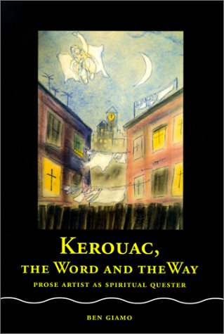 Kerouac, the Word and the Way: Prose Artist as Spiritual Quester  by  Ben Giamo