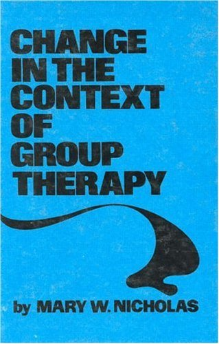 Change in the Context of Group Therapy  by  Mary W. Nicholas