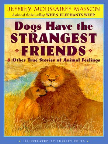 Dogs Have the Strangest Friends & Other True Stories of Animal Feelings Jeffrey Moussaieff Masson