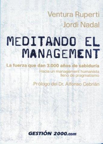 Meditando El Management: La Fuerza Que Dan 3,000 Anos de Sabiduria Hacia Un Management Humanista Lleno de Pragmatismo  by  Jordi Nadal