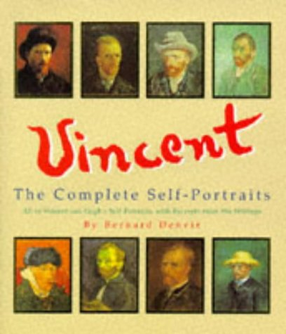 Vincent: A Complete Portrait : All of Vincent Van Goghs Self-Portraits, With Excerpts from His Writings Bernard Denvir