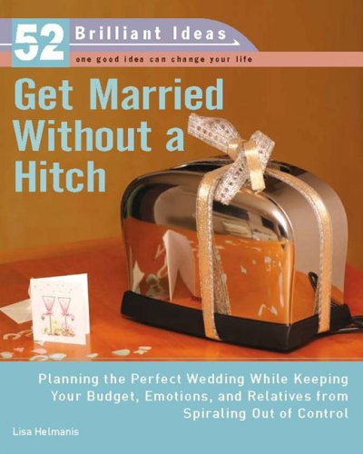 Get Married Without a Hitch (52 Brilliant Ideas): Planning the Perfect Wedding While Keeping Your Budget, Emotions,and Relatives From Spiraling Out of Control  by  Lisa Helmanis