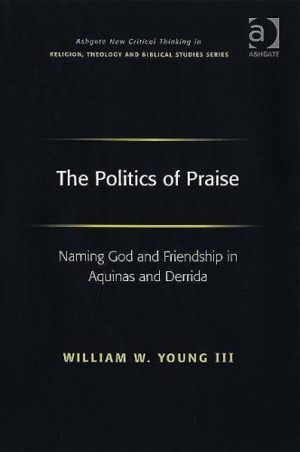 The Politics of Praise: Naming God And Friendship in Aquinas And Derrida (Ashgate New Critical Thinking in Religion, Theology, and Biblical Studies)  by  William W. Young III