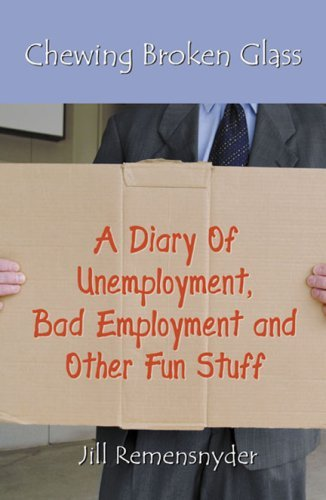 Chewing Broken Glass: A Diary of Unemployment, Bad Employment, and Other Fun Stuff Jill Remensnyder