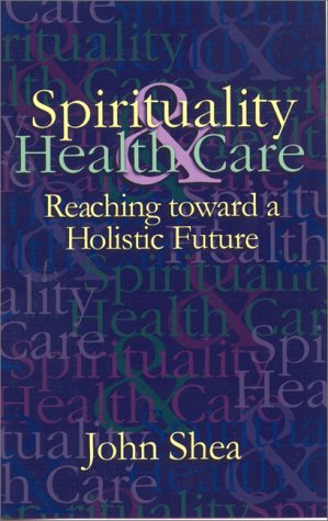 Spirituality & Health Care: Reaching Toward a Holistic Future John Shea