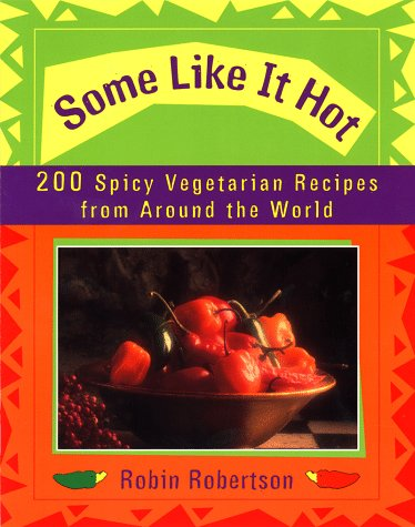 Some Like It Hot: 200 Spicy Vegetarian Recipes from Around the World Robin G. Robertson