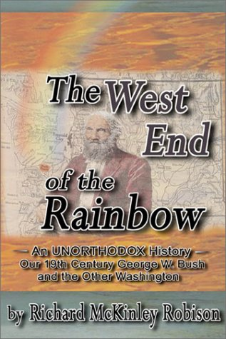 The West End of the Rainbow: An Unorthodox History: Featuring Our 19th Century George W. Bush and the Other Washington  by  Richard McKinley Robison