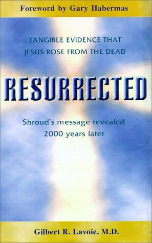 Resurrected: Tangible Evidence Jesus Rose from the Dead, Shrouds Message Revealed 2000 Years Later. Gilbert R. Lavoie