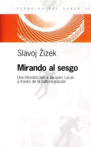 Mirando Al Sesgo: Una Introduccion a Jacques Lacan a Traves de La Cultura Popular Slavoj Žižek