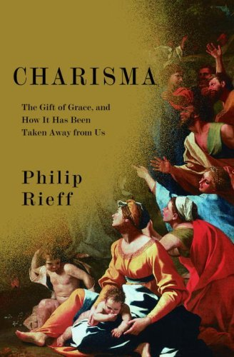 Charisma: The Gift of Grace, and How It Has Been Taken Away from Us Philip Rieff