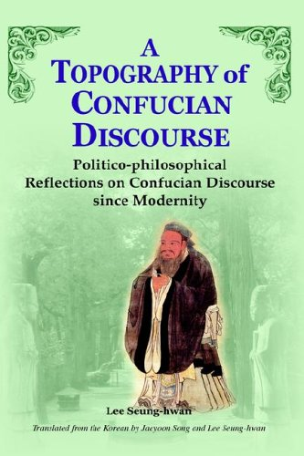 A Topography of Confucian Discourse: Politico-Philosophical Reflections on Confucian Discourse Since Modernity  by  Sung-hwan Yi