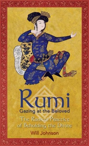 Rumi: Gazing at the Beloved: The Radical Practice of Beholding the Divine Rumi