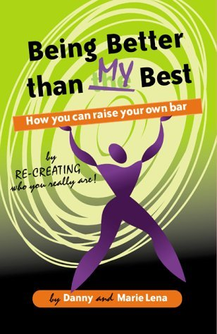 Being Better than My Best : How You Can Raise Your Own Bar By Recreating Who You Really Are! Marie Lena