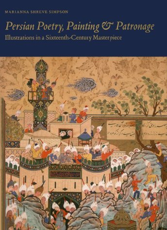 Persian Poetry, Painting and Patronage: Illustrations in a Sixteenth-Century Masterpiece  by  Marianna Shreve Simpson