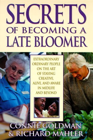 Secrets of Becoming a Late Bloomer: Extraordinary Ordinary People On the Art of Staying Creative, Alive, and Aware in Midlife and Beyond  by  Connie Goldman