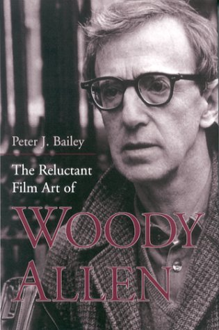 The Reluctant Film Art of Woody Allen Peter J. Bailey