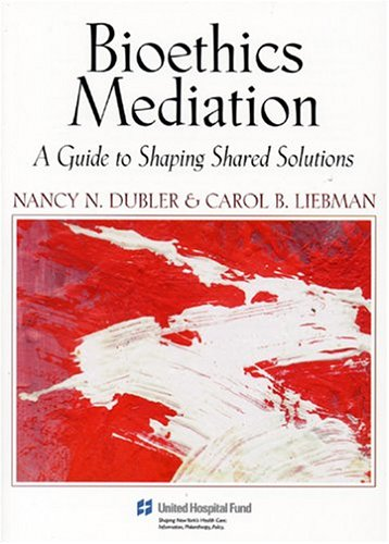 Bioethics Mediation: A Guide to Shaping Shared Solutions, Revised and Expanded Edition Nancy Neveloff Dubler